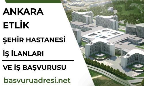Ankara Etlik Şehir Hastanesi İş İlanları ve İş Başvuru Formu